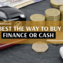 What is the best way to buy a car? Finance or Cash.
