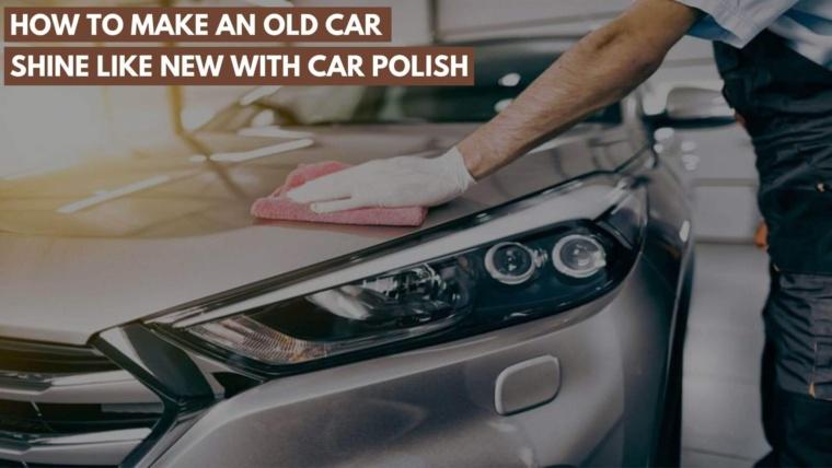 Make old car shine with car polish