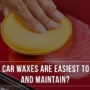 Which car waxes are easiest to apply and maintain?